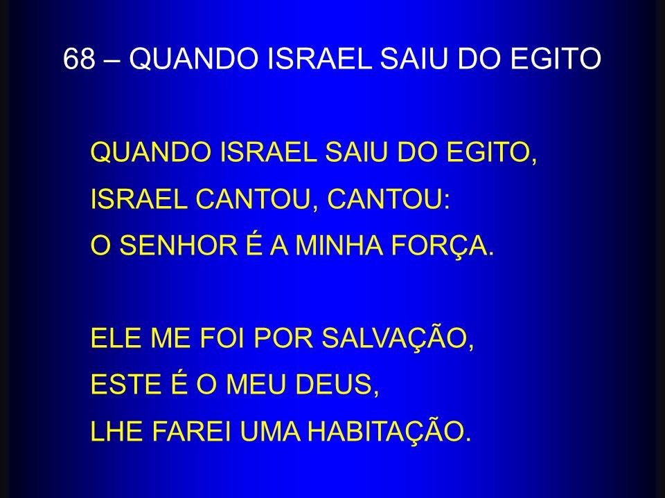 QUANDO ISRAEL SAIU DO EGITO, ISRAEL CANTOU, CANTOU: O SENHOR É A MINHA FORÇA. ELE ME FOI POR SALVAÇÃO, ESTE É O MEU DEUS, LHE FAREI UMA HABITAÇÃO. 68