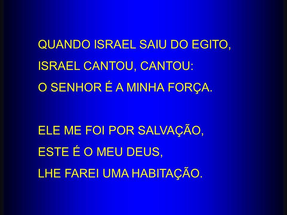 QUANDO ISRAEL SAIU DO EGITO, ISRAEL CANTOU, CANTOU: O SENHOR É A MINHA FORÇA. ELE ME FOI POR SALVAÇÃO, ESTE É O MEU DEUS, LHE FAREI UMA HABITAÇÃO.