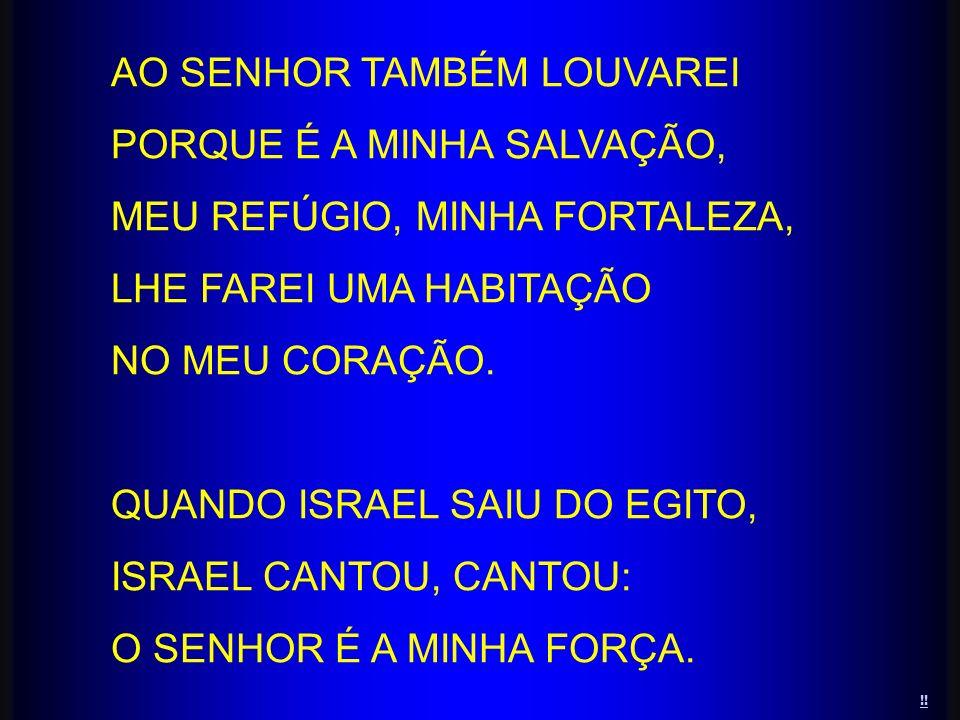 !! AO SENHOR TAMBÉM LOUVAREI PORQUE É A MINHA SALVAÇÃO, MEU REFÚGIO, MINHA FORTALEZA, LHE FAREI UMA HABITAÇÃO NO MEU CORAÇÃO. QUANDO ISRAEL SAIU DO EG