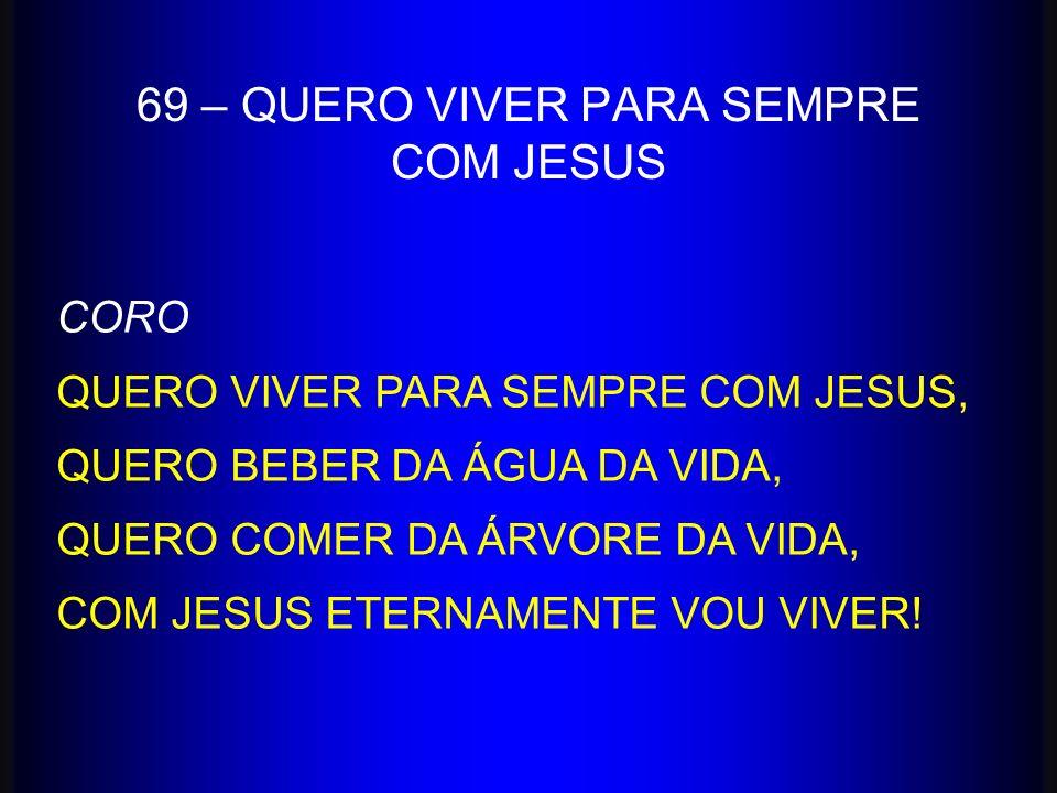 69 – QUERO VIVER PARA SEMPRE COM JESUS CORO QUERO VIVER PARA SEMPRE COM JESUS, QUERO BEBER DA ÁGUA DA VIDA, QUERO COMER DA ÁRVORE DA VIDA, COM JESUS E