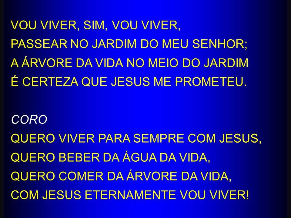 VOU VIVER, SIM, VOU VIVER, PASSEAR NO JARDIM DO MEU SENHOR; A ÁRVORE DA VIDA NO MEIO DO JARDIM É CERTEZA QUE JESUS ME PROMETEU. CORO QUERO VIVER PARA
