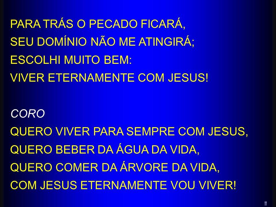 PARA TRÁS O PECADO FICARÁ, SEU DOMÍNIO NÃO ME ATINGIRÁ; ESCOLHI MUITO BEM: VIVER ETERNAMENTE COM JESUS! CORO QUERO VIVER PARA SEMPRE COM JESUS, QUERO