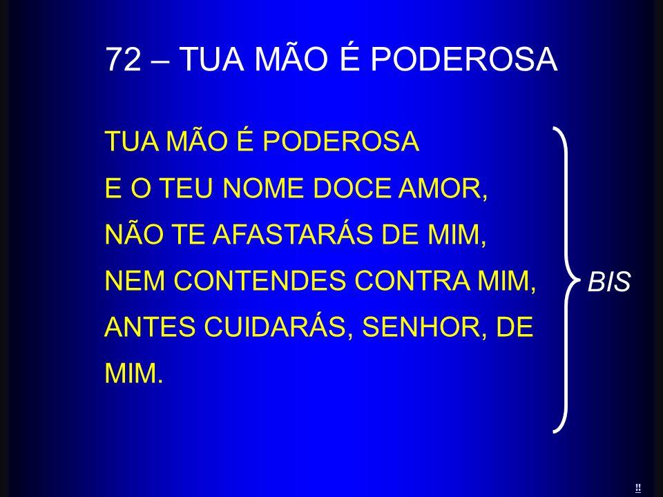 TUA MÃO É PODEROSA E O TEU NOME DOCE AMOR, NÃO TE AFASTARÁS DE MIM, NEM CONTENDES CONTRA MIM, ANTES CUIDARÁS, SENHOR, DE MIM. 72 – TUA MÃO É PODEROSA