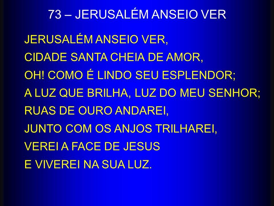 JERUSALÉM ANSEIO VER, CIDADE SANTA CHEIA DE AMOR, OH! COMO É LINDO SEU ESPLENDOR; A LUZ QUE BRILHA, LUZ DO MEU SENHOR; RUAS DE OURO ANDAREI, JUNTO COM