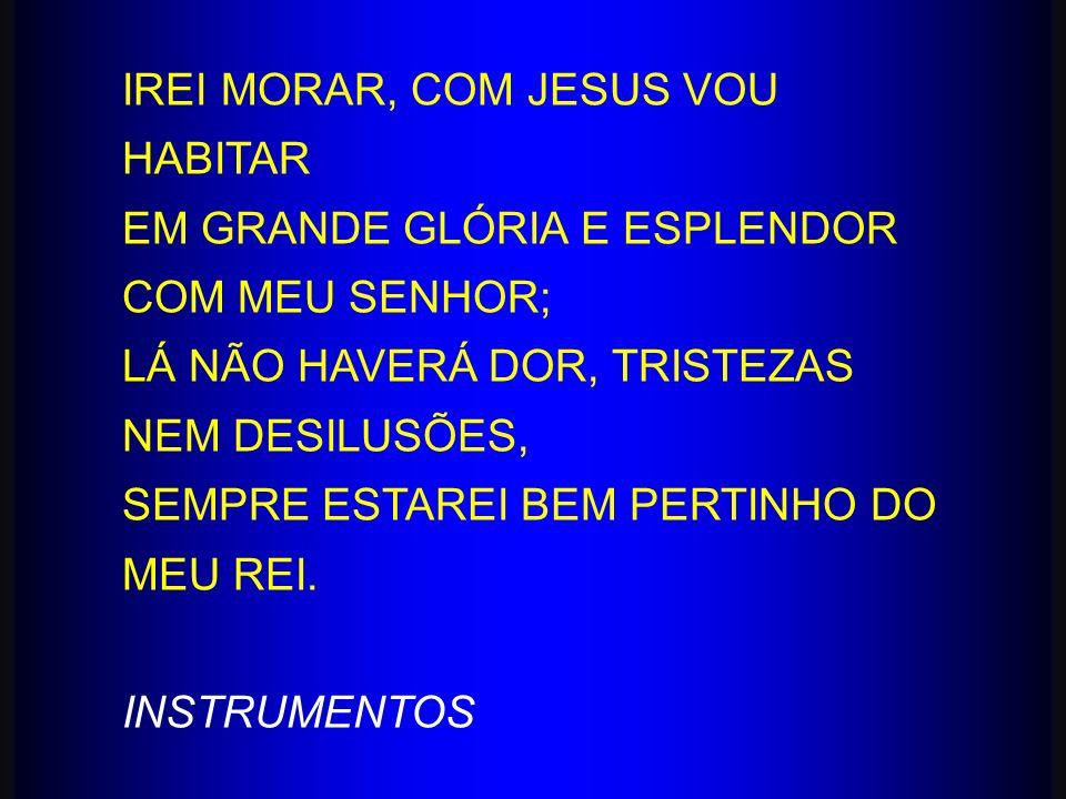 IREI MORAR, COM JESUS VOU HABITAR EM GRANDE GLÓRIA E ESPLENDOR COM MEU SENHOR; LÁ NÃO HAVERÁ DOR, TRISTEZAS NEM DESILUSÕES, SEMPRE ESTAREI BEM PERTINH