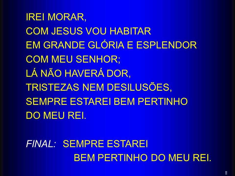 !! IREI MORAR, COM JESUS VOU HABITAR EM GRANDE GLÓRIA E ESPLENDOR COM MEU SENHOR; LÁ NÃO HAVERÁ DOR, TRISTEZAS NEM DESILUSÕES, SEMPRE ESTAREI BEM PERT