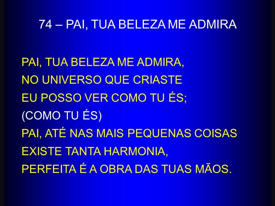 74 – PAI, TUA BELEZA ME ADMIRA PAI, TUA BELEZA ME ADMIRA, NO UNIVERSO QUE CRIASTE EU POSSO VER COMO TU ÉS; (COMO TU ÉS) PAI, ATÉ NAS MAIS PEQUENAS COI