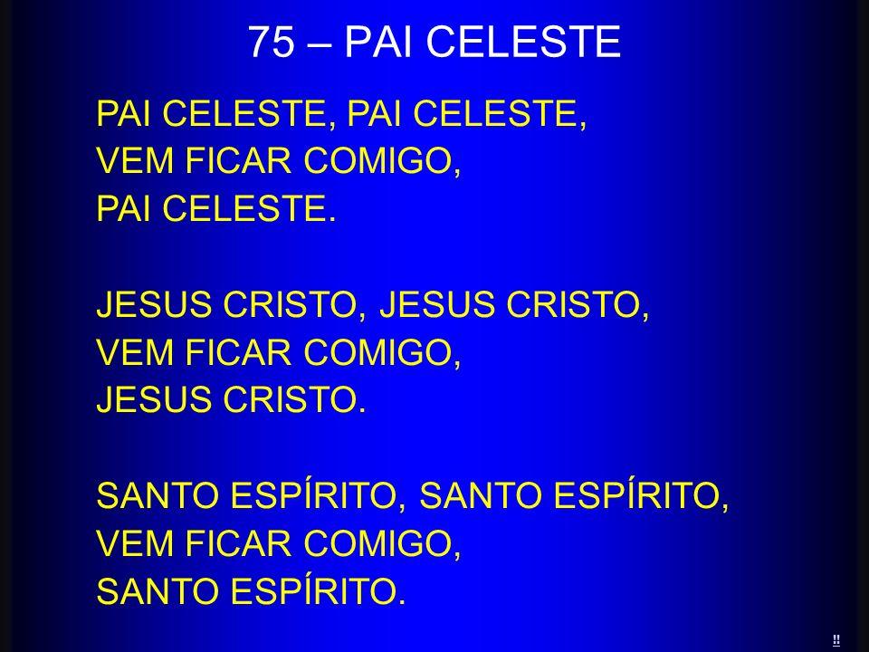 PAI CELESTE, VEM FICAR COMIGO, PAI CELESTE. JESUS CRISTO, VEM FICAR COMIGO, JESUS CRISTO. SANTO ESPÍRITO, VEM FICAR COMIGO, SANTO ESPÍRITO. 75 – PAI C