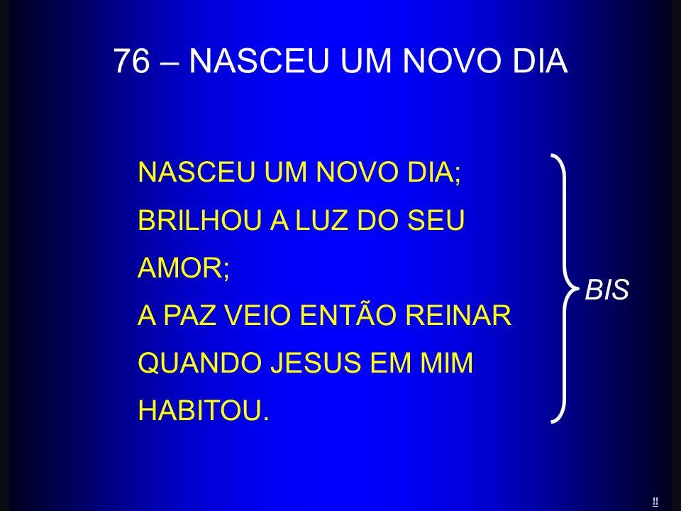 NASCEU UM NOVO DIA; BRILHOU A LUZ DO SEU AMOR; A PAZ VEIO ENTÃO REINAR QUANDO JESUS EM MIM HABITOU. 76 – NASCEU UM NOVO DIA BIS !!