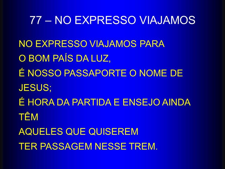 77 – NO EXPRESSO VIAJAMOS NO EXPRESSO VIAJAMOS PARA O BOM PAÍS DA LUZ, É NOSSO PASSAPORTE O NOME DE JESUS; É HORA DA PARTIDA E ENSEJO AINDA TÊM AQUELE