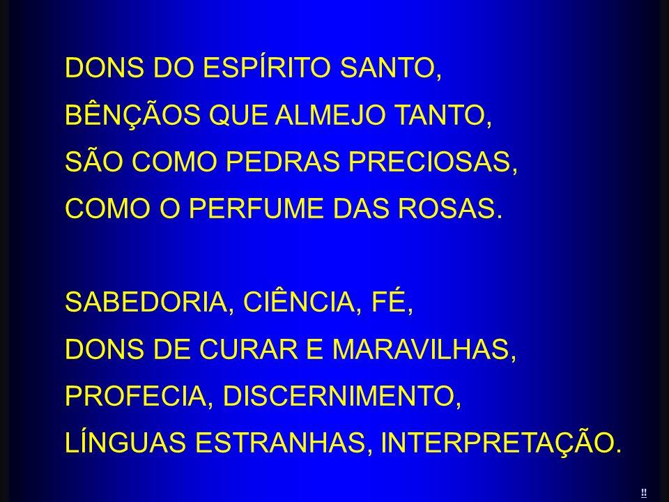 !! DONS DO ESPÍRITO SANTO, BÊNÇÃOS QUE ALMEJO TANTO, SÃO COMO PEDRAS PRECIOSAS, COMO O PERFUME DAS ROSAS. SABEDORIA, CIÊNCIA, FÉ, DONS DE CURAR E MARA