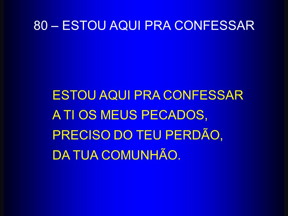 80 – ESTOU AQUI PRA CONFESSAR ESTOU AQUI PRA CONFESSAR A TI OS MEUS PECADOS, PRECISO DO TEU PERDÃO, DA TUA COMUNHÃO.