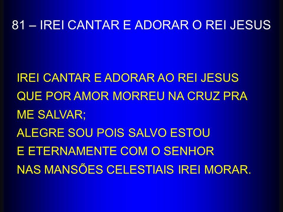 81 – IREI CANTAR E ADORAR O REI JESUS IREI CANTAR E ADORAR AO REI JESUS QUE POR AMOR MORREU NA CRUZ PRA ME SALVAR; ALEGRE SOU POIS SALVO ESTOU E ETERN