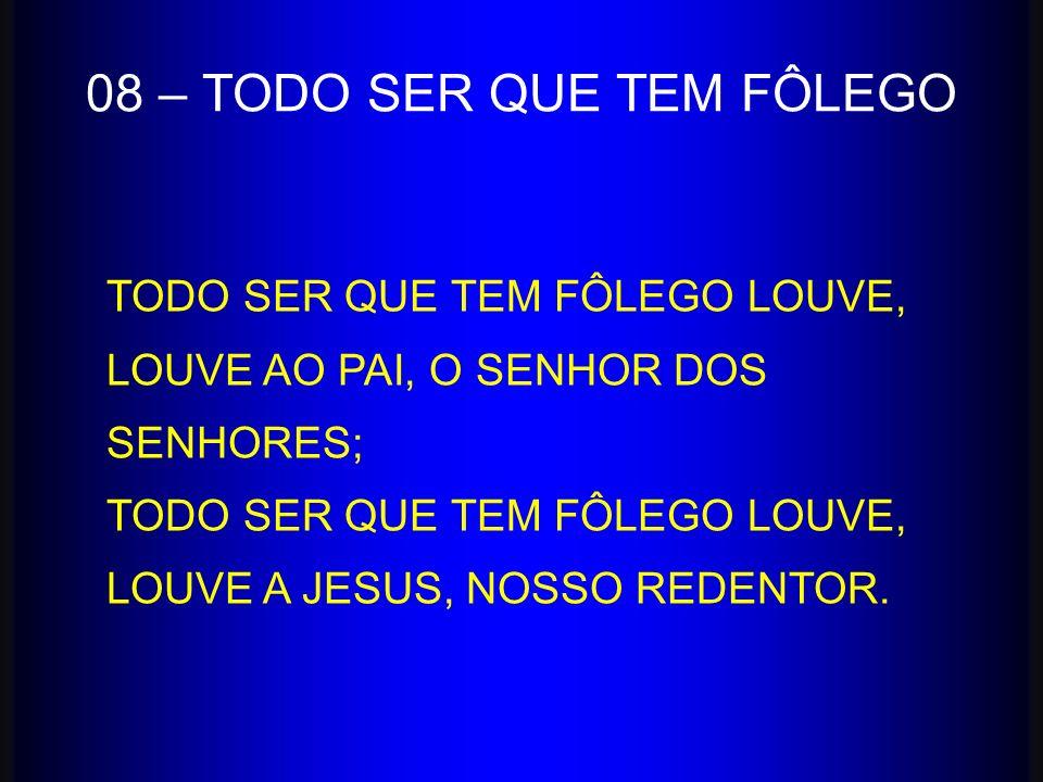 TODO SER QUE TEM FÔLEGO LOUVE, LOUVE AO PAI, O SENHOR DOS SENHORES; TODO SER QUE TEM FÔLEGO LOUVE, LOUVE A JESUS, NOSSO REDENTOR. 08 – TODO SER QUE TE