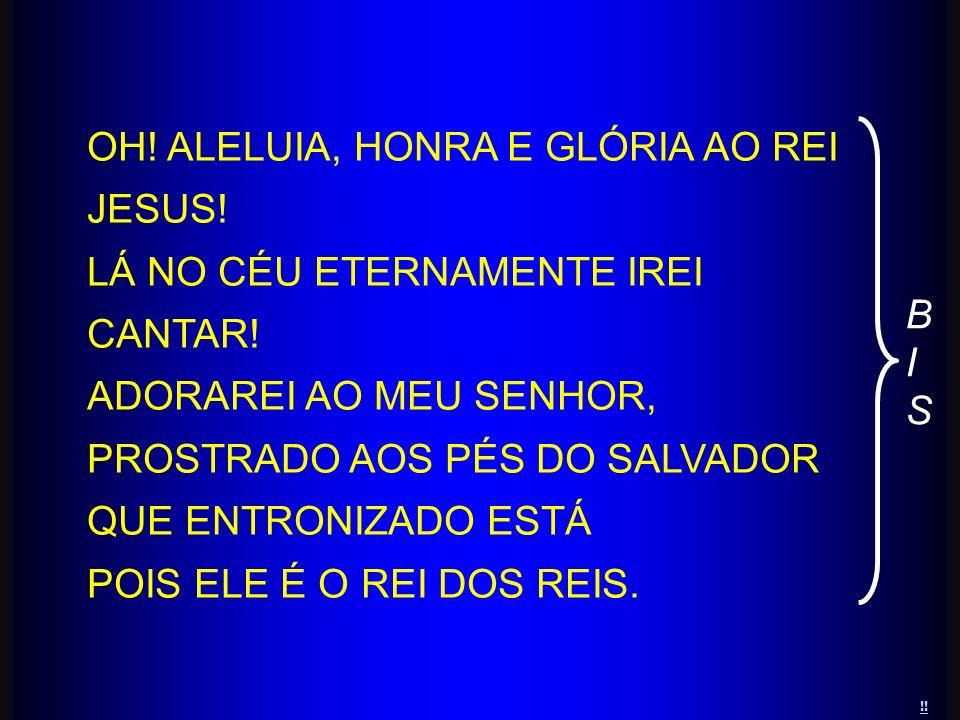 OH! ALELUIA, HONRA E GLÓRIA AO REI JESUS! LÁ NO CÉU ETERNAMENTE IREI CANTAR! ADORAREI AO MEU SENHOR, PROSTRADO AOS PÉS DO SALVADOR QUE ENTRONIZADO EST