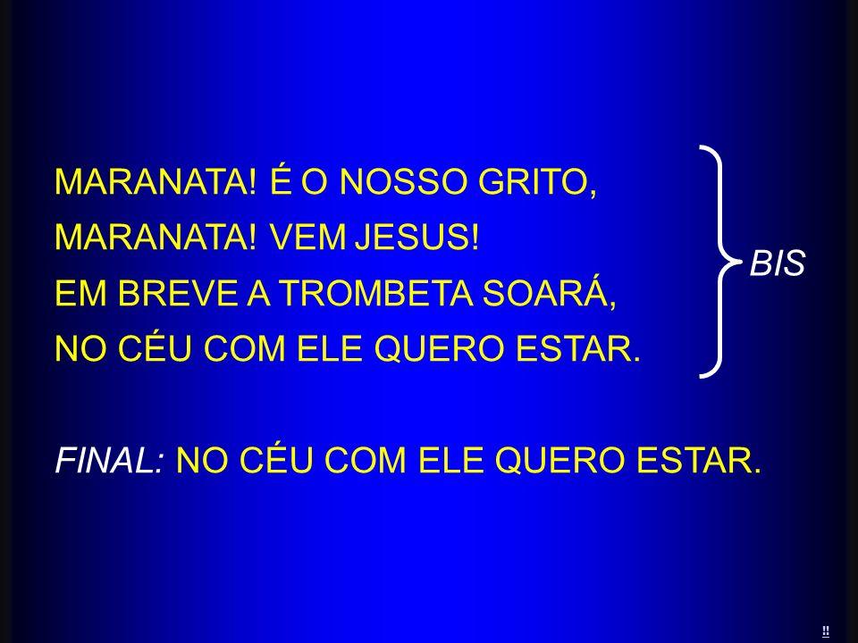MARANATA! É O NOSSO GRITO, MARANATA! VEM JESUS! EM BREVE A TROMBETA SOARÁ, NO CÉU COM ELE QUERO ESTAR. FINAL: NO CÉU COM ELE QUERO ESTAR. BIS !!