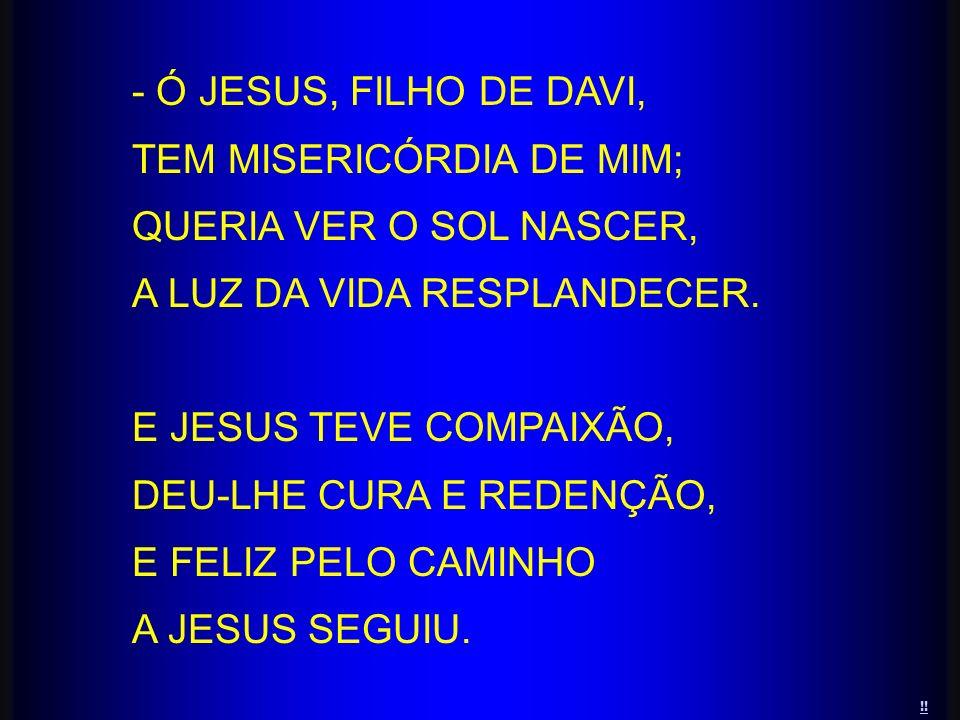 - Ó JESUS, FILHO DE DAVI, TEM MISERICÓRDIA DE MIM; QUERIA VER O SOL NASCER, A LUZ DA VIDA RESPLANDECER. E JESUS TEVE COMPAIXÃO, DEU-LHE CURA E REDENÇÃ