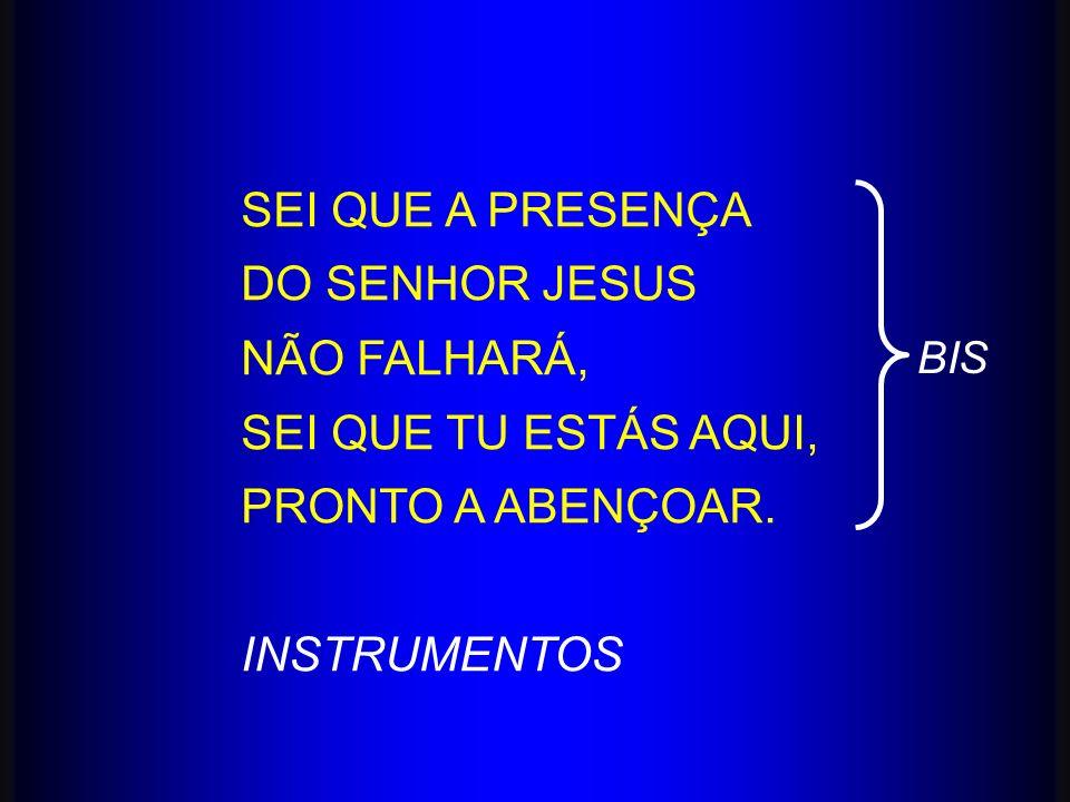 SEI QUE A PRESENÇA DO SENHOR JESUS NÃO FALHARÁ, SEI QUE TU ESTÁS AQUI, PRONTO A ABENÇOAR. INSTRUMENTOS BIS