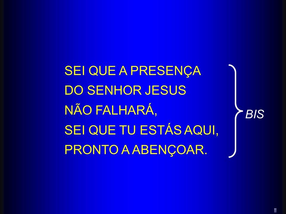 SEI QUE A PRESENÇA DO SENHOR JESUS NÃO FALHARÁ, SEI QUE TU ESTÁS AQUI, PRONTO A ABENÇOAR. BIS !!