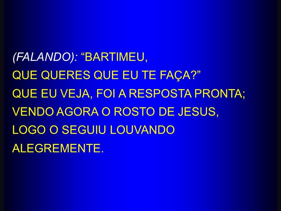 (FALANDO): BARTIMEU, QUE QUERES QUE EU TE FAÇA? QUE EU VEJA, FOI A RESPOSTA PRONTA; VENDO AGORA O ROSTO DE JESUS, LOGO O SEGUIU LOUVANDO ALEGREMENTE.
