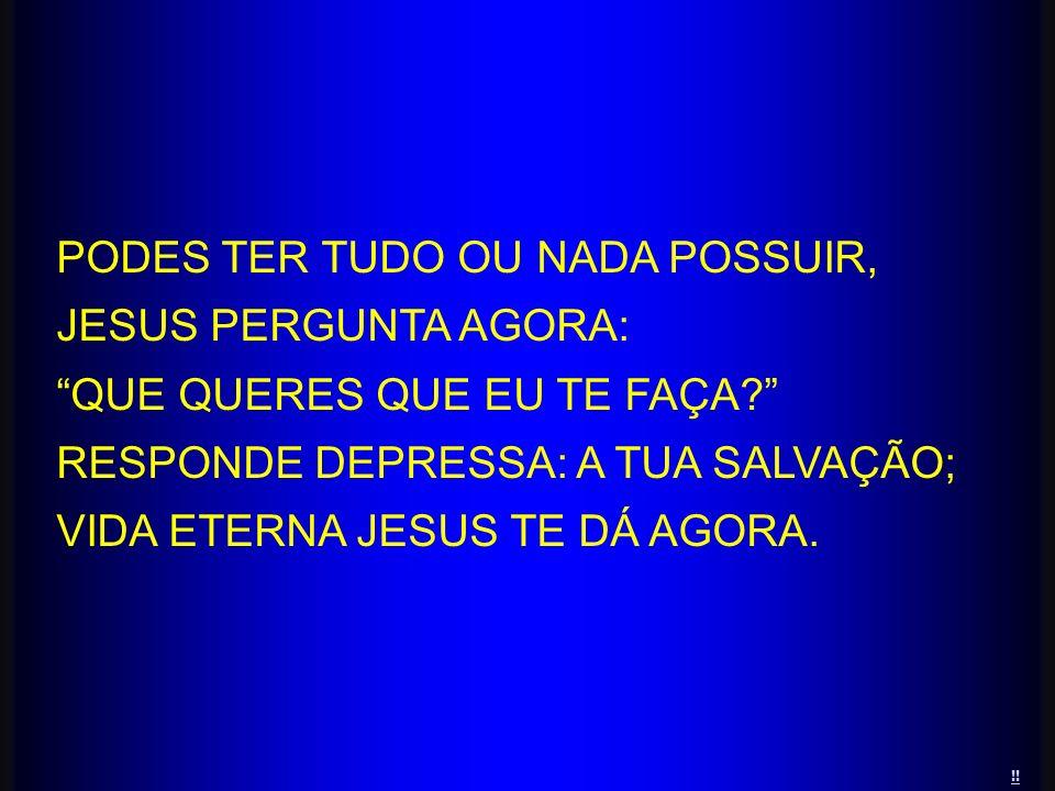 PODES TER TUDO OU NADA POSSUIR, JESUS PERGUNTA AGORA: QUE QUERES QUE EU TE FAÇA? RESPONDE DEPRESSA: A TUA SALVAÇÃO; VIDA ETERNA JESUS TE DÁ AGORA. !!