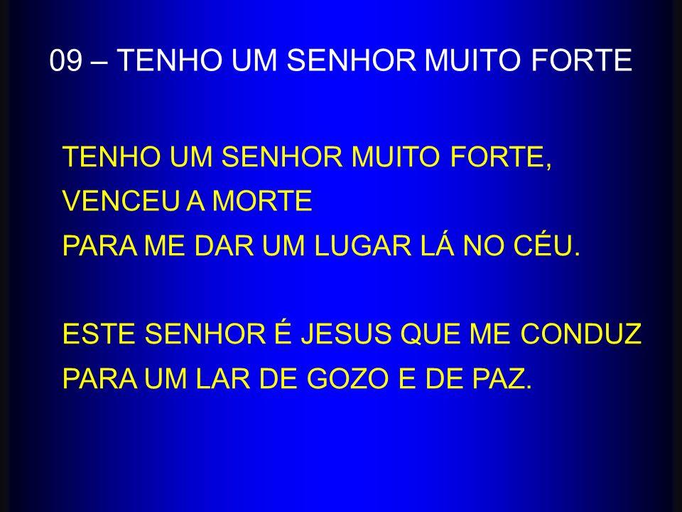 09 – TENHO UM SENHOR MUITO FORTE TENHO UM SENHOR MUITO FORTE, VENCEU A MORTE PARA ME DAR UM LUGAR LÁ NO CÉU. ESTE SENHOR É JESUS QUE ME CONDUZ PARA UM