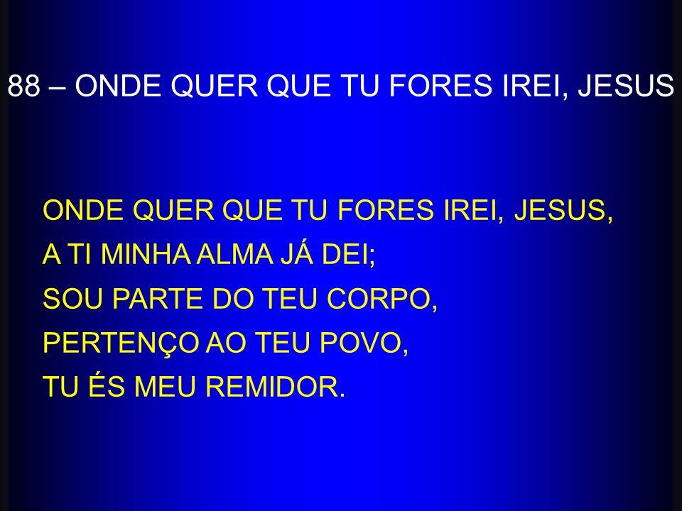88 – ONDE QUER QUE TU FORES IREI, JESUS ONDE QUER QUE TU FORES IREI, JESUS, A TI MINHA ALMA JÁ DEI; SOU PARTE DO TEU CORPO, PERTENÇO AO TEU POVO, TU É