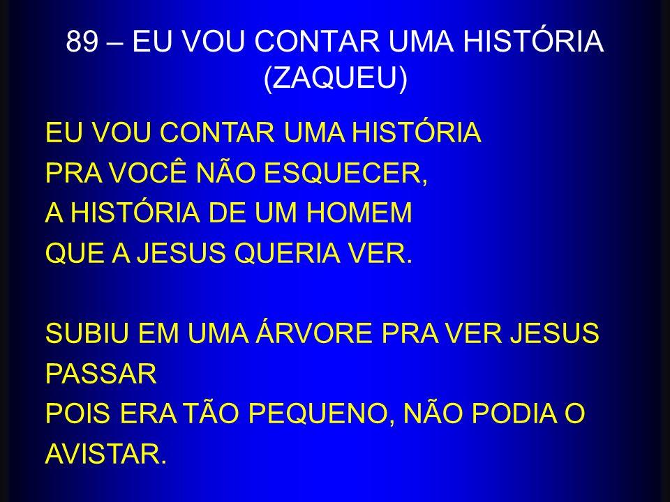 89 – EU VOU CONTAR UMA HISTÓRIA (ZAQUEU) EU VOU CONTAR UMA HISTÓRIA PRA VOCÊ NÃO ESQUECER, A HISTÓRIA DE UM HOMEM QUE A JESUS QUERIA VER. SUBIU EM UMA