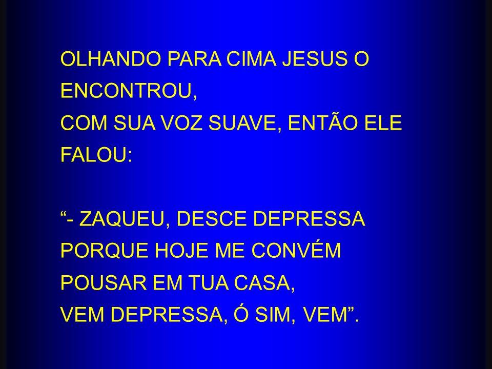 OLHANDO PARA CIMA JESUS O ENCONTROU, COM SUA VOZ SUAVE, ENTÃO ELE FALOU: - ZAQUEU, DESCE DEPRESSA PORQUE HOJE ME CONVÉM POUSAR EM TUA CASA, VEM DEPRES