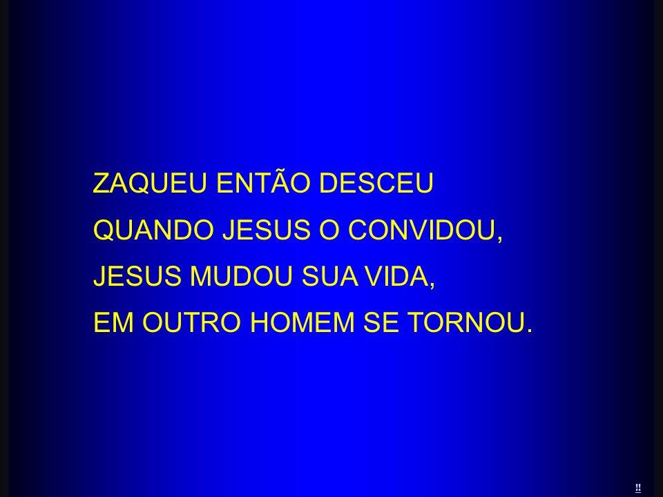 ZAQUEU ENTÃO DESCEU QUANDO JESUS O CONVIDOU, JESUS MUDOU SUA VIDA, EM OUTRO HOMEM SE TORNOU. !!