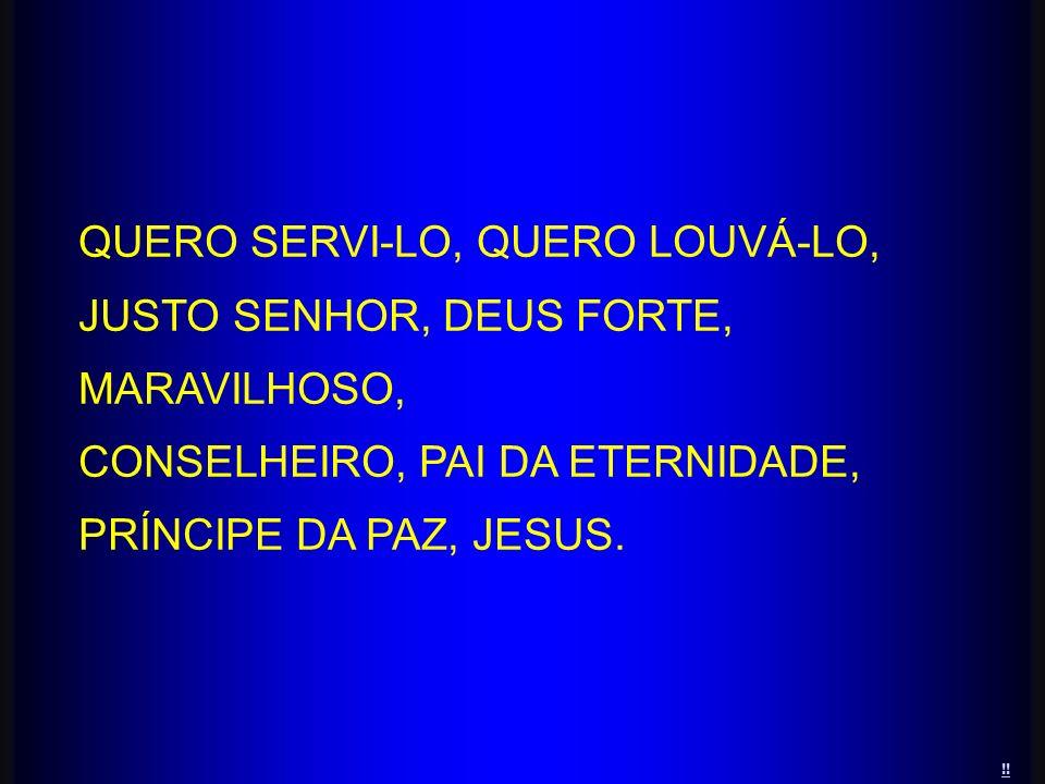 QUERO SERVI-LO, QUERO LOUVÁ-LO, JUSTO SENHOR, DEUS FORTE, MARAVILHOSO, CONSELHEIRO, PAI DA ETERNIDADE, PRÍNCIPE DA PAZ, JESUS. !!