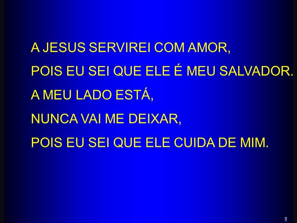 A JESUS SERVIREI COM AMOR, POIS EU SEI QUE ELE É MEU SALVADOR. A MEU LADO ESTÁ, NUNCA VAI ME DEIXAR, POIS EU SEI QUE ELE CUIDA DE MIM. !!