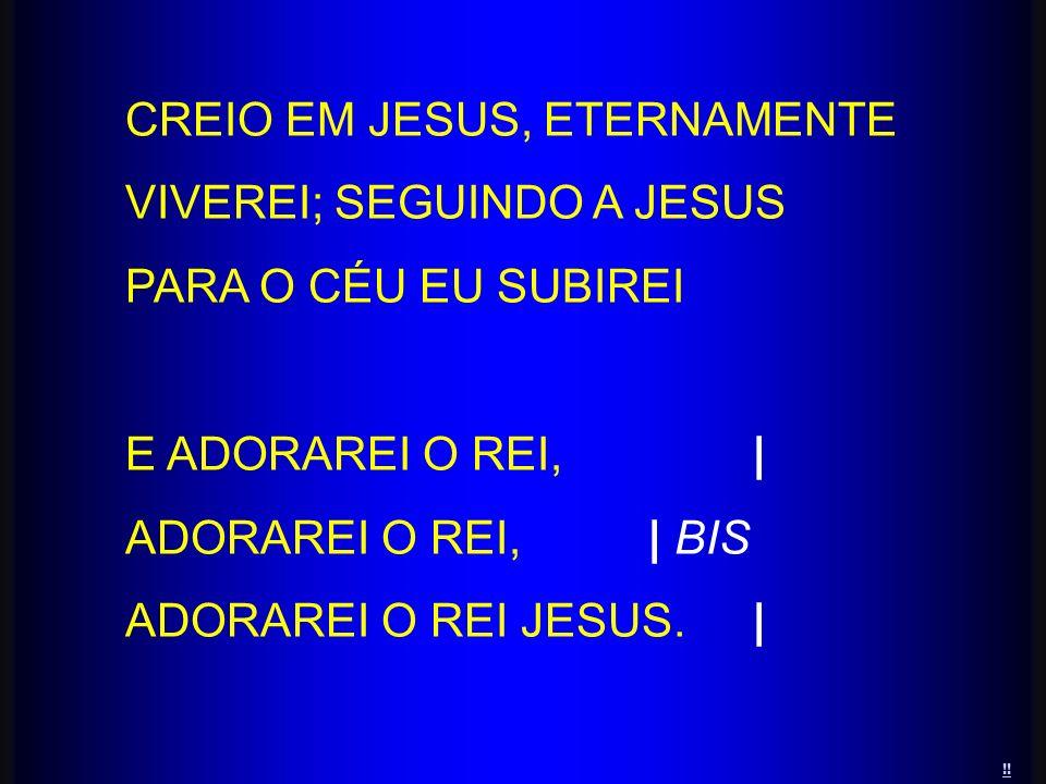 CREIO EM JESUS, ETERNAMENTE VIVEREI; SEGUINDO A JESUS PARA O CÉU EU SUBIREI E ADORAREI O REI,| ADORAREI O REI,| BIS ADORAREI O REI JESUS.| !!
