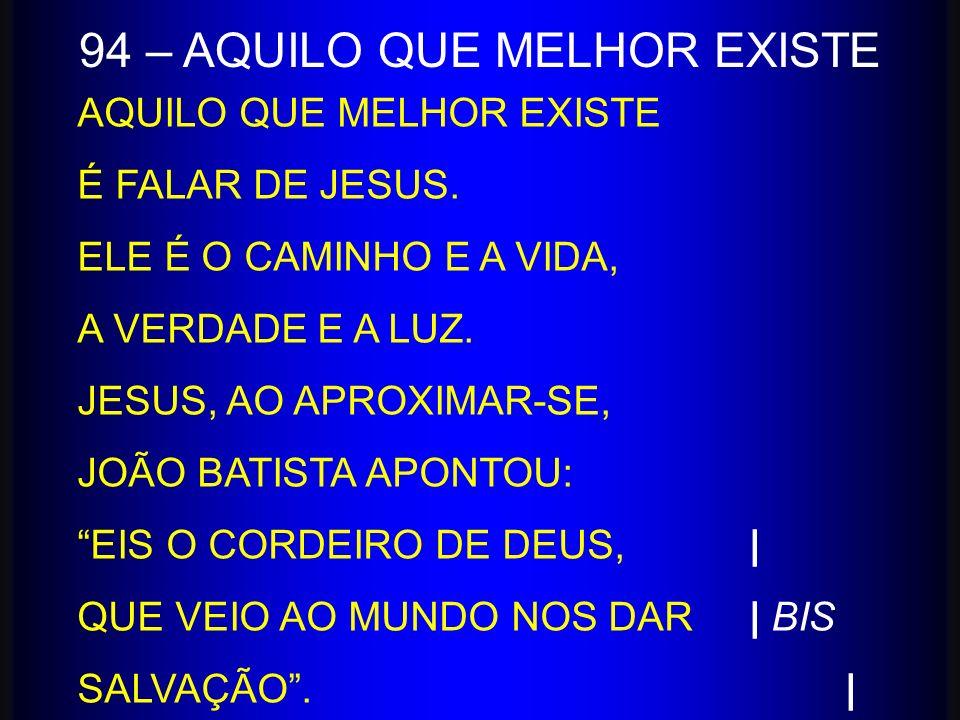 AQUILO QUE MELHOR EXISTE É FALAR DE JESUS. ELE É O CAMINHO E A VIDA, A VERDADE E A LUZ. JESUS, AO APROXIMAR-SE, JOÃO BATISTA APONTOU: EIS O CORDEIRO D