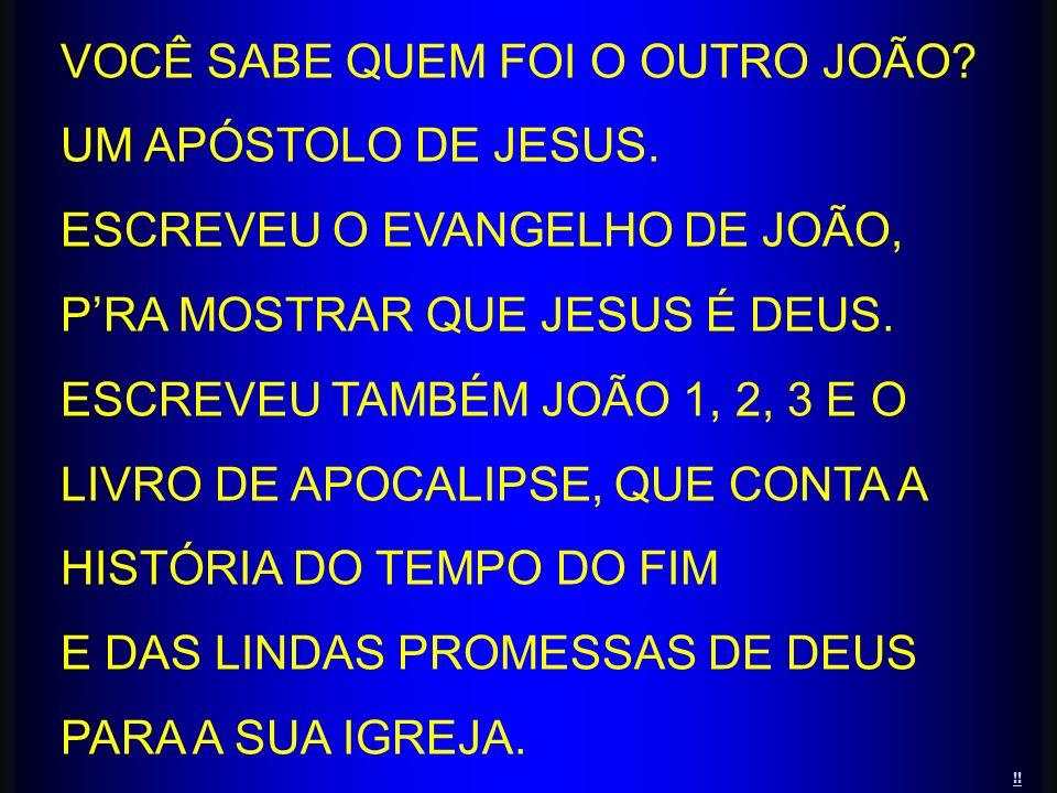 VOCÊ SABE QUEM FOI O OUTRO JOÃO? UM APÓSTOLO DE JESUS. ESCREVEU O EVANGELHO DE JOÃO, PRA MOSTRAR QUE JESUS É DEUS. ESCREVEU TAMBÉM JOÃO 1, 2, 3 E O LI