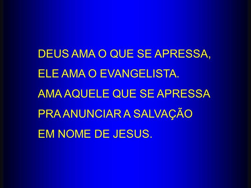 DEUS AMA O QUE SE APRESSA, ELE AMA O EVANGELISTA. AMA AQUELE QUE SE APRESSA PRA ANUNCIAR A SALVAÇÃO EM NOME DE JESUS.