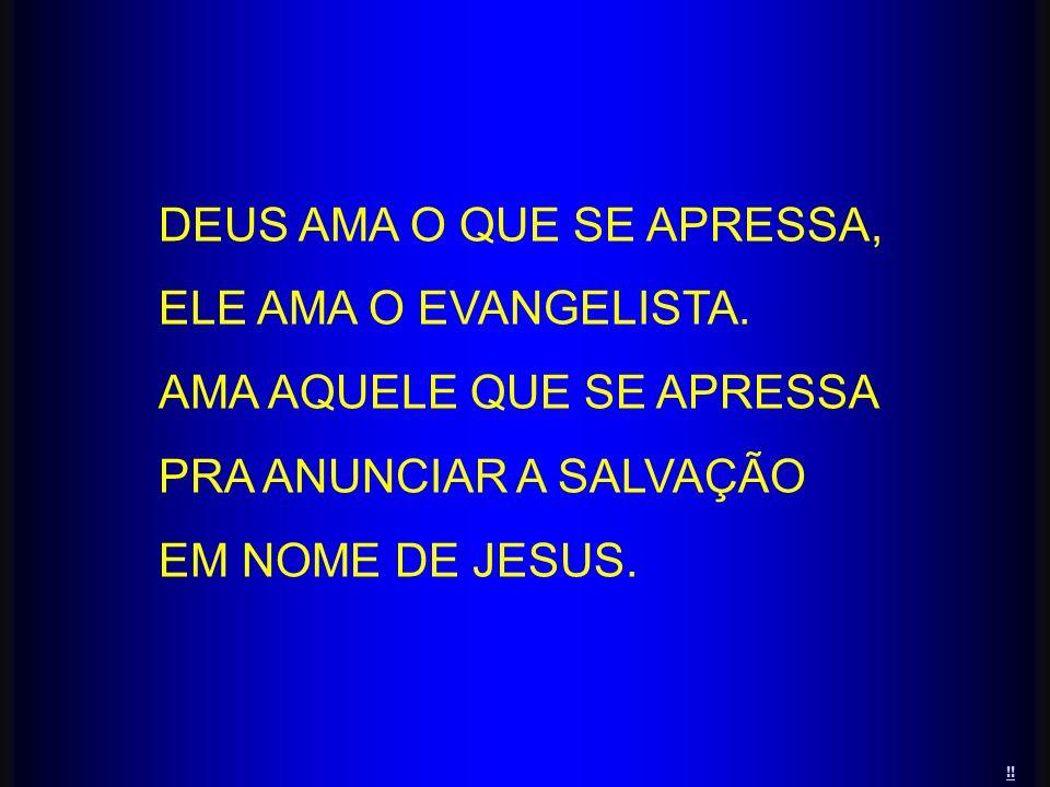 DEUS AMA O QUE SE APRESSA, ELE AMA O EVANGELISTA. AMA AQUELE QUE SE APRESSA PRA ANUNCIAR A SALVAÇÃO EM NOME DE JESUS. !!