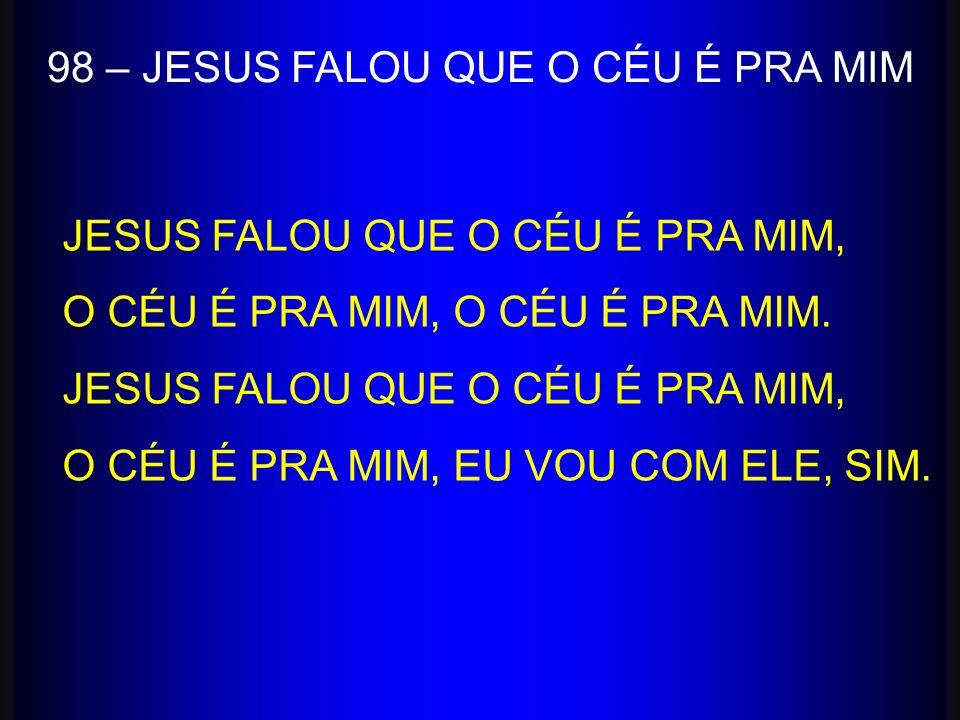 JESUS FALOU QUE O CÉU É PRA MIM, O CÉU É PRA MIM, O CÉU É PRA MIM. JESUS FALOU QUE O CÉU É PRA MIM, O CÉU É PRA MIM, EU VOU COM ELE, SIM. 98 – JESUS F