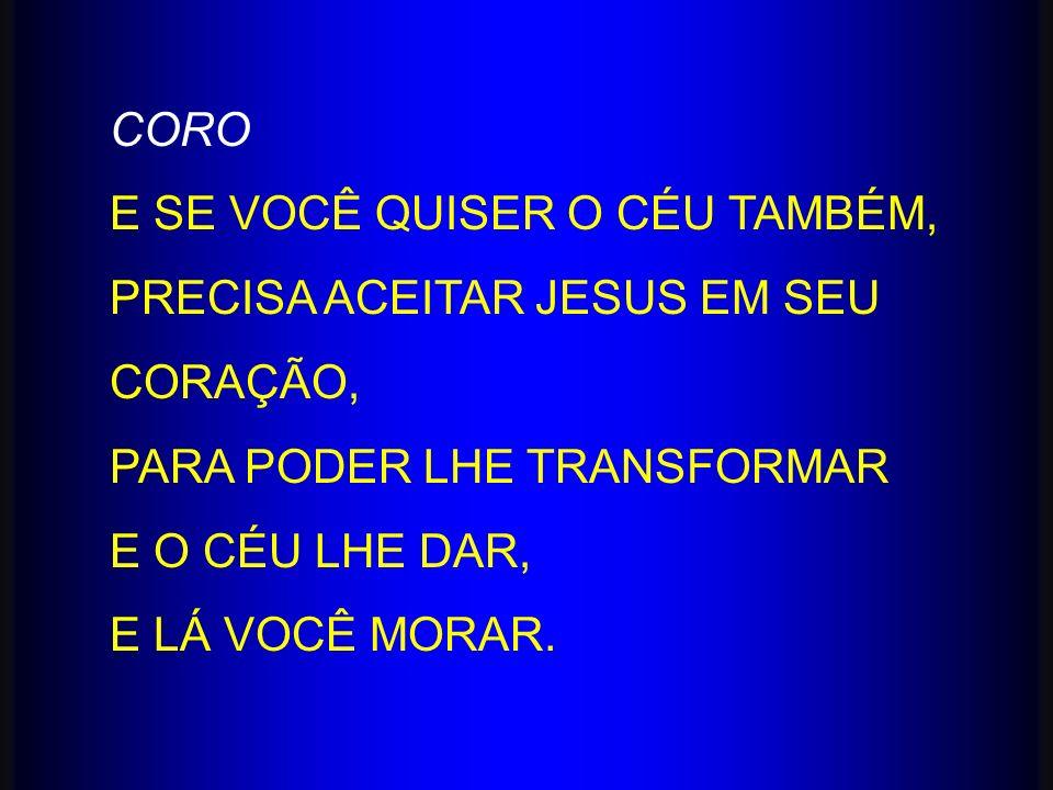 CORO E SE VOCÊ QUISER O CÉU TAMBÉM, PRECISA ACEITAR JESUS EM SEU CORAÇÃO, PARA PODER LHE TRANSFORMAR E O CÉU LHE DAR, E LÁ VOCÊ MORAR.