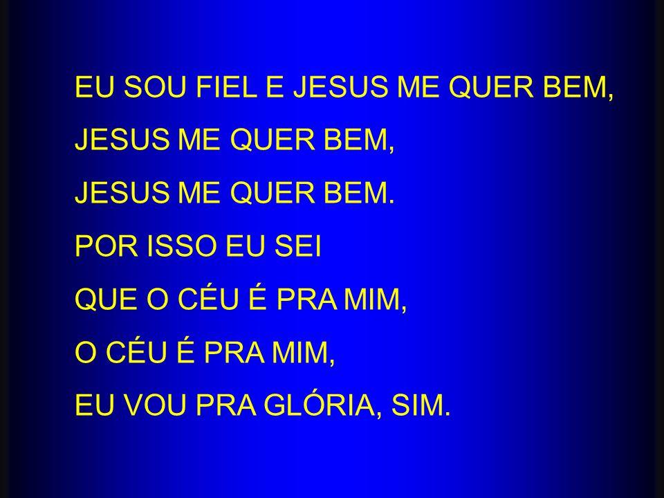 EU SOU FIEL E JESUS ME QUER BEM, JESUS ME QUER BEM, JESUS ME QUER BEM. POR ISSO EU SEI QUE O CÉU É PRA MIM, O CÉU É PRA MIM, EU VOU PRA GLÓRIA, SIM.