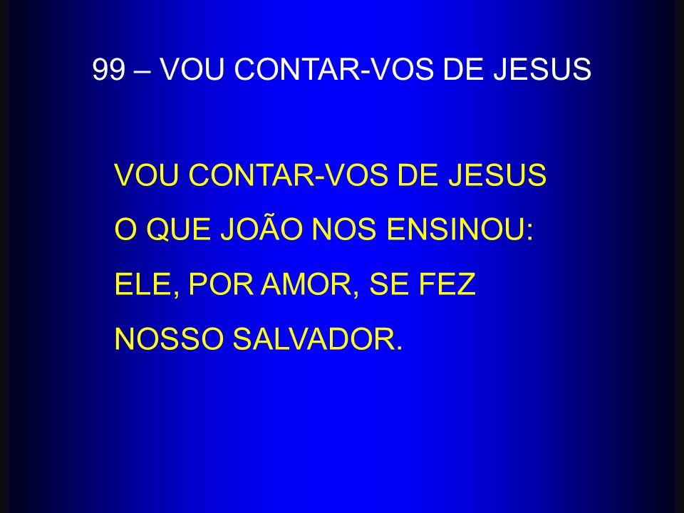 VOU CONTAR-VOS DE JESUS O QUE JOÃO NOS ENSINOU: ELE, POR AMOR, SE FEZ NOSSO SALVADOR. 99 – VOU CONTAR-VOS DE JESUS