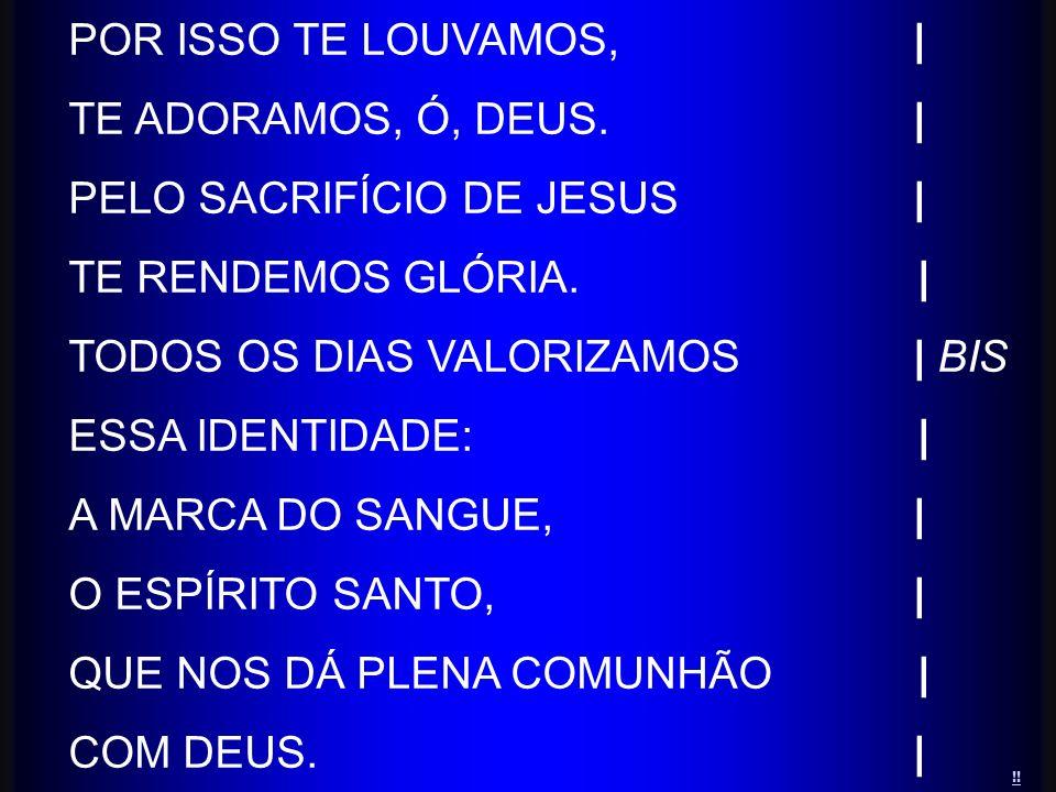 POR ISSO TE LOUVAMOS,| TE ADORAMOS, Ó, DEUS. | PELO SACRIFÍCIO DE JESUS | TE RENDEMOS GLÓRIA. | TODOS OS DIAS VALORIZAMOS | BIS ESSA IDENTIDADE: | A M
