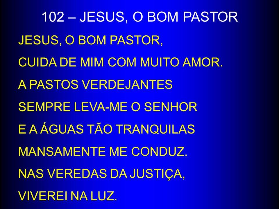 102 – JESUS, O BOM PASTOR JESUS, O BOM PASTOR, CUIDA DE MIM COM MUITO AMOR. A PASTOS VERDEJANTES SEMPRE LEVA-ME O SENHOR E A ÁGUAS TÃO TRANQUILAS MANS