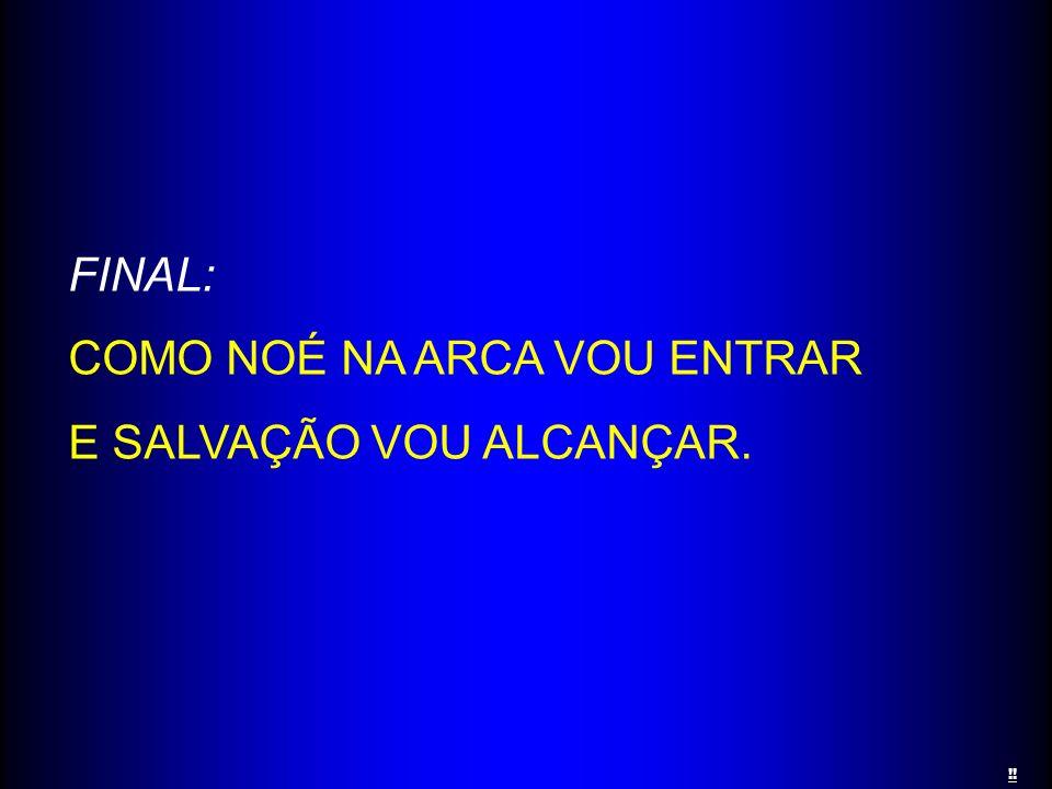 FINAL: COMO NOÉ NA ARCA VOU ENTRAR E SALVAÇÃO VOU ALCANÇAR. !!