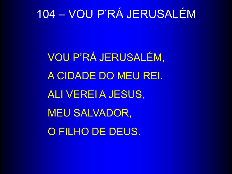 104 – VOU PRÁ JERUSALÉM VOU PRÁ JERUSALÉM, A CIDADE DO MEU REI. ALI VEREI A JESUS, MEU SALVADOR, O FILHO DE DEUS.