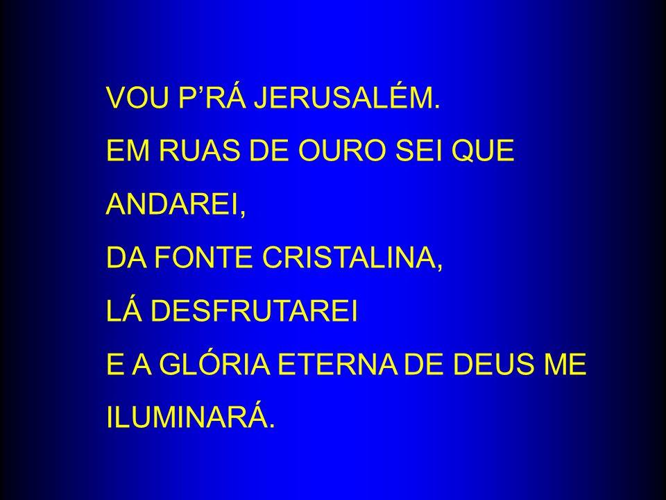 VOU PRÁ JERUSALÉM. EM RUAS DE OURO SEI QUE ANDAREI, DA FONTE CRISTALINA, LÁ DESFRUTAREI E A GLÓRIA ETERNA DE DEUS ME ILUMINARÁ.