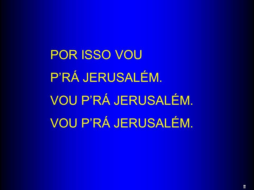 POR ISSO VOU PRÁ JERUSALÉM. VOU PRÁ JERUSALÉM. !!