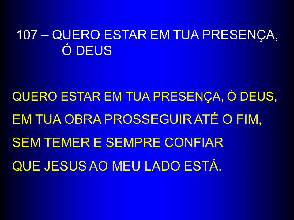 107 – QUERO ESTAR EM TUA PRESENÇA, Ó DEUS QUERO ESTAR EM TUA PRESENÇA, Ó DEUS, EM TUA OBRA PROSSEGUIR ATÉ O FIM, SEM TEMER E SEMPRE CONFIAR QUE JESUS