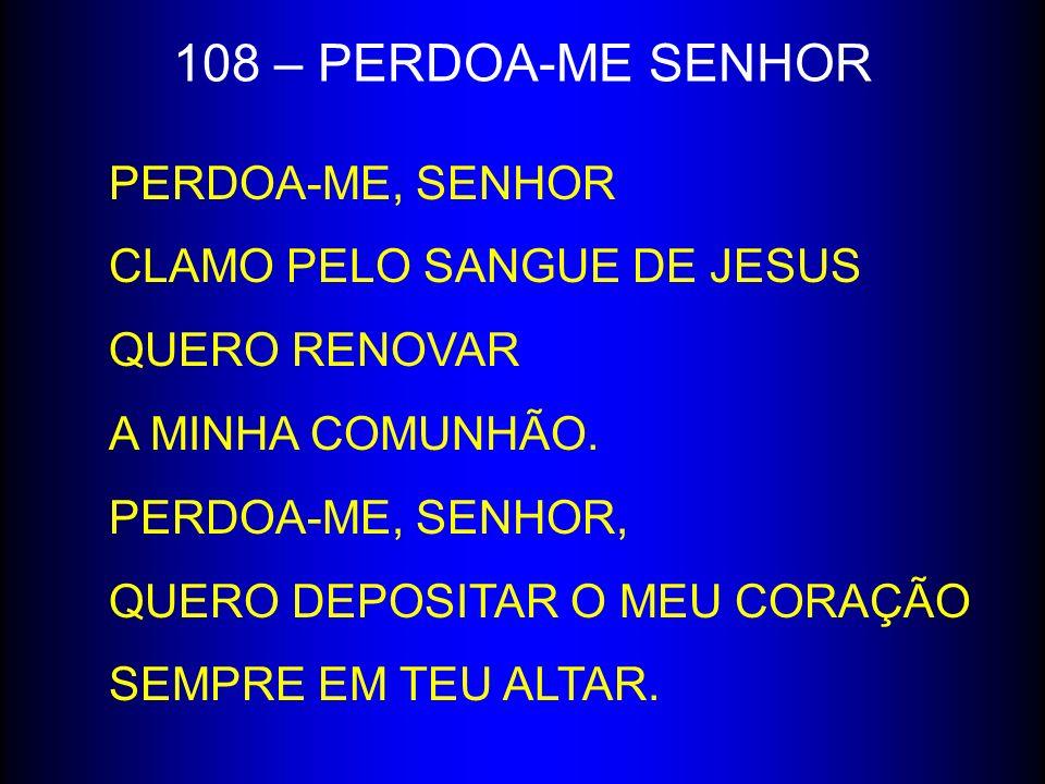 108 – PERDOA-ME SENHOR PERDOA-ME, SENHOR CLAMO PELO SANGUE DE JESUS QUERO RENOVAR A MINHA COMUNHÃO. PERDOA-ME, SENHOR, QUERO DEPOSITAR O MEU CORAÇÃO S
