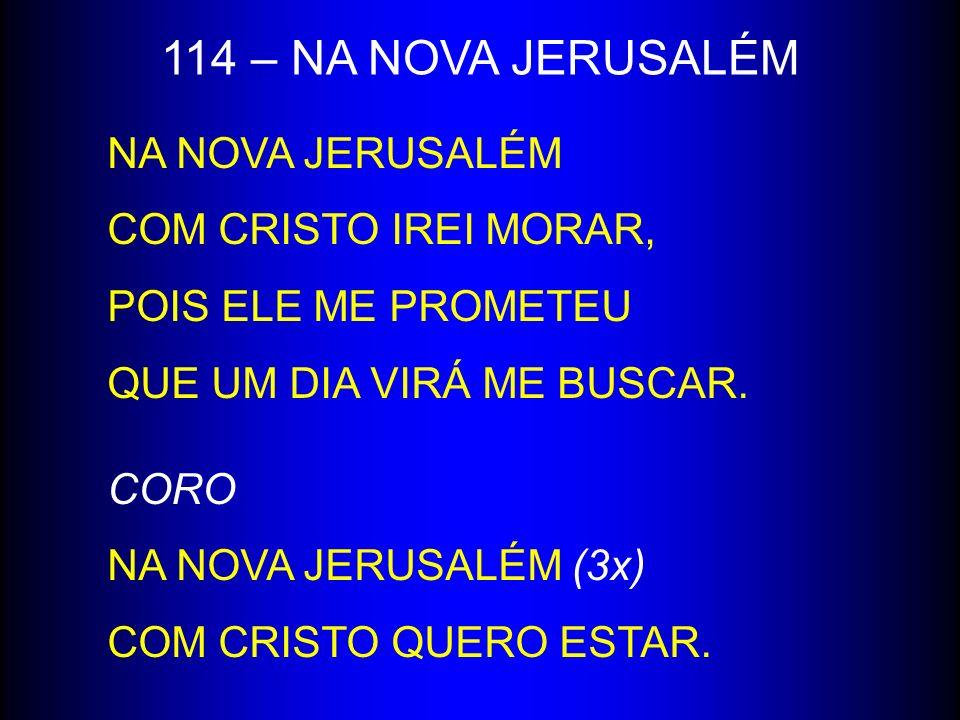 114 – NA NOVA JERUSALÉM NA NOVA JERUSALÉM COM CRISTO IREI MORAR, POIS ELE ME PROMETEU QUE UM DIA VIRÁ ME BUSCAR. CORO NA NOVA JERUSALÉM (3x) COM CRIST